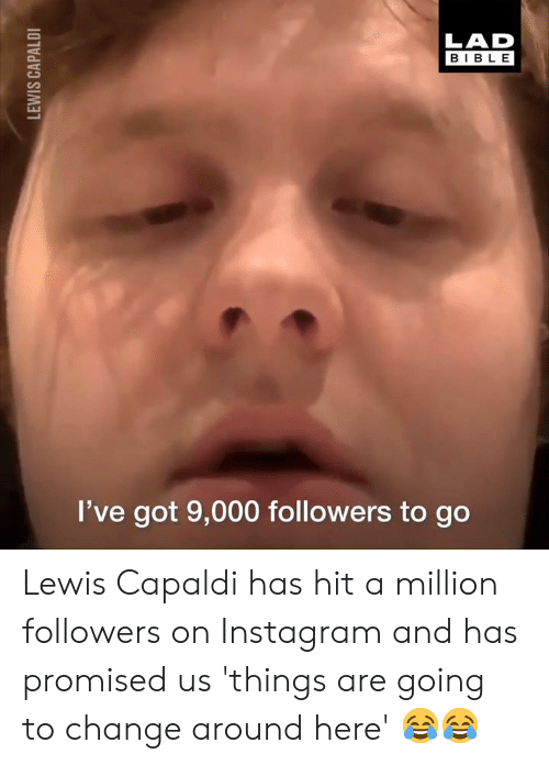 Dank, Instagram, and Bible: LAD  BIBLE  I've got 9,000 followers to go Lewis Capaldi has hit a million followers on Instagram and has promised us 'things are going to change around here' 😂😂