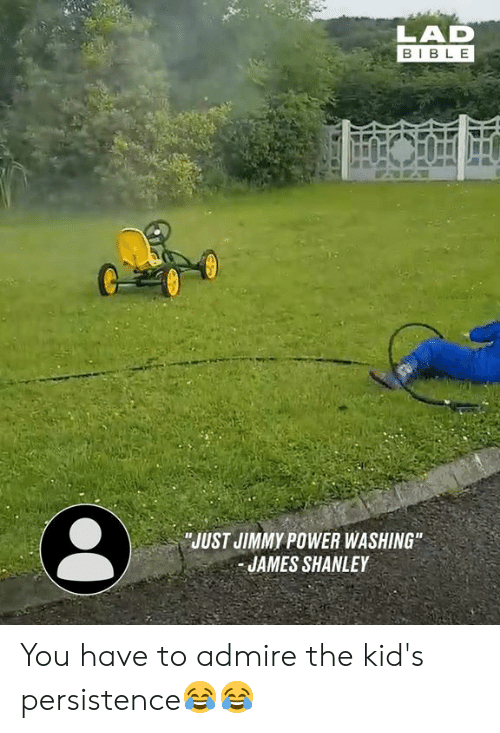 """Dank, Bible, and Kids: LAD  BIBLE  JUST JIMMY POWER WASHING""""  JAMES SHANLEY You have to admire the kid's persistence😂😂"""