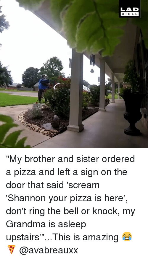 "Grandma, Memes, and Pizza: LAD  BIBLE ""My brother and sister ordered a pizza and left a sign on the door that said 'scream 'Shannon your pizza is here', don't ring the bell or knock, my Grandma is asleep upstairs'""...This is amazing 😂🍕 @avabreauxx"