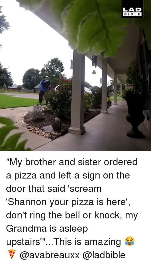 "Grandma, Memes, and Pizza: LAD  BIBLE ""My brother and sister ordered a pizza and left a sign on the door that said 'scream 'Shannon your pizza is here', don't ring the bell or knock, my Grandma is asleep upstairs'""...This is amazing 😂🍕 @avabreauxx @ladbible"