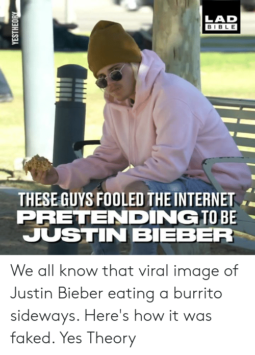 Dank, Internet, and Justin Bieber: LAD  BIBLE  THESE GUYS FOOLED THE INTERNET  PRETENDING TO BE  JUSTIN BIEBER We all know that viral image of Justin Bieber eating a burrito sideways. Here's how it was faked.   Yes Theory
