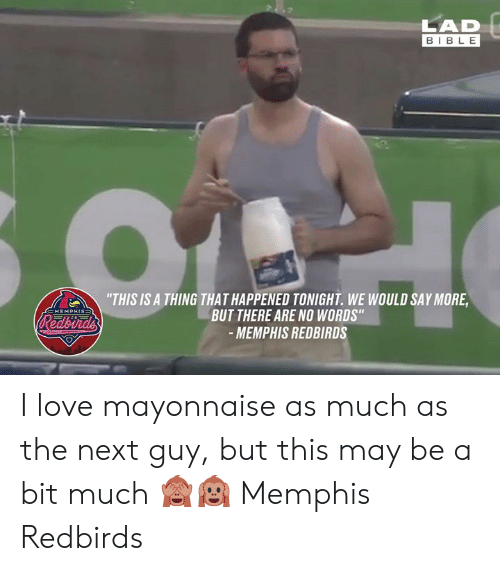 """No Words: LAD  BIBLE  """"THIS IS A THING THAT HAPPENED TONIGHT. WE WOULD SAY MORE  BUT THERE ARE NO WORDS""""  -MEMPHIS REDBIRDS  EMEMPHIS=  Redbirds I love mayonnaise as much as the next guy, but this may be a bit much 🙈🙉  Memphis Redbirds"""