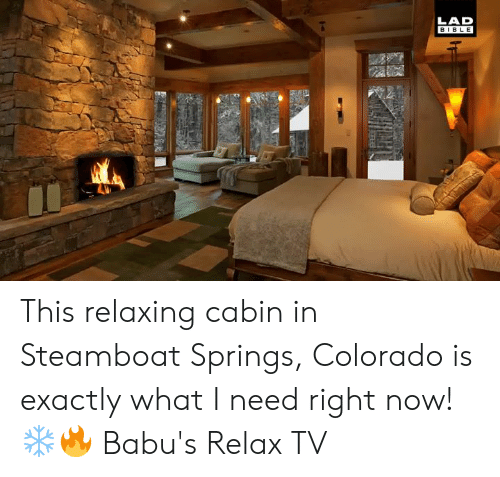 Dank, Bible, and Colorado: LAD  BIBLE This relaxing cabin in Steamboat Springs, Colorado is exactly what I need right now! ❄️🔥  Babu's Relax TV