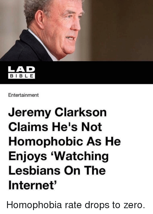Jeremy Clarkson: LAD  E 18  BIBLE  Entertainment  Jeremy Clarkson  Claims He's Not  Homophobic As He  Enjoys 'Watching  Lesbians On The  Internet' Homophobia rate drops to zero.