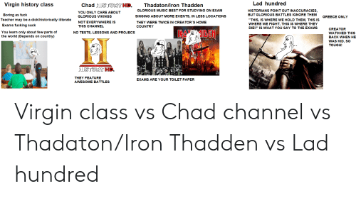 """Fucking, Music, and Singing: Lad hundred  Virgin history class  Chad HSJORY HD.  Thadaton/Iron Thadden  GLORIOUS MUSIC BEST FOR STUDYING ON EXAM  HISTORIANS POINT OUT INACCURACIES,  BUT GLORIOUS BATTLES IGNORE THEM  YOU ONLY CARE ABOUT  Boring as fuck  Teacher may be a dick/historically iliterate  SINGING ABOUT MORE EVENTS, IN LESS LOCATIONS  GLORIOUS VIKINGS  GREECE ONLY  """"THIS, IS WHERE WE HOLD THEM, THIS IS  WHERE WE FIGHT, THIS IS WHERE THEY  DIE!!"""" IS WHAT YOU SAY TO THE EXAMS  NOT EVERYWHERE IS  THEY WERE TWICE IN CREATOR'S HOME  Exams fucking suck  THIS CHANNEL  COUNTRY  CREATOR  ARDEN  You learn only about few parts of  the world (Depends on country)  NO TESTS, LESSONS AND PROJECS  WATCHED THIS  BACK WHEN HE  WAS KID, SO  yedEAST TOL  TOUGH!  HISTORY HD.  THEY FEATURE  EXAMS ARE YOUR TOILET PAPER  AWESOME BATTLES Virgin class vs Chad channel vs Thadaton/Iron Thadden vs Lad hundred"""
