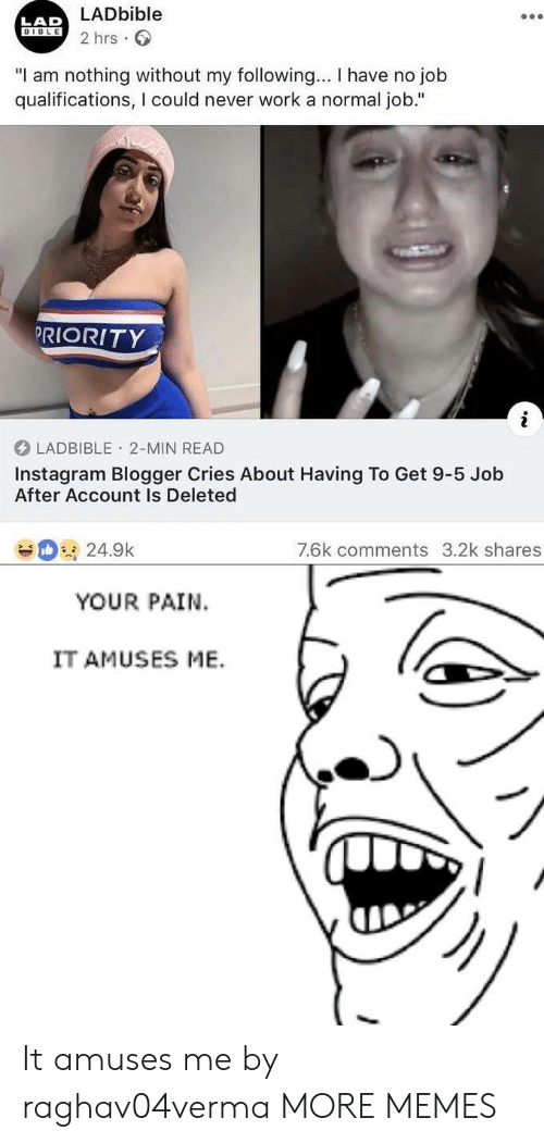 "Dank, Instagram, and Memes: LADbible  2 hrs  LAD  BIBLE  ""I am nothing without my following... I have no job  qualifications, I could never work a normal job.""  PRIORITY  LADBIBLE 2-MIN READ  Instagram Blogger Cries About Having To Get 9-5 Job  After Account Is Deleted  7.6k comments 3.2k shares  24.9k  YOUR PAIN  IT AMUSES ME. It amuses me by raghav04verma MORE MEMES"