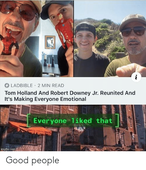 Downey: LADBIBLE 2 MIN READ  Tom Holland And Robert Downey Jr. Reunited And  It's Making Everyone Emotional  Everyone 1iked that  imgflip.com Good people