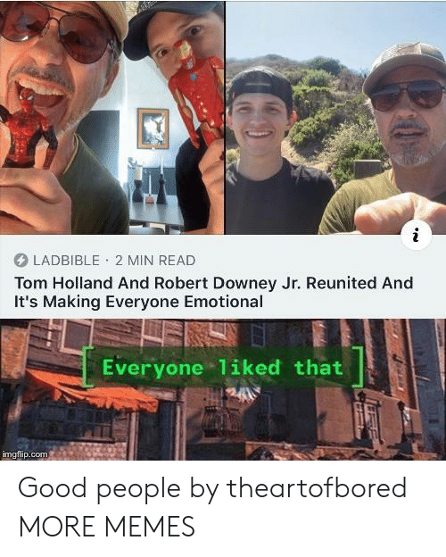 Downey: LADBIBLE 2 MIN READ  Tom Holland And Robert Downey Jr. Reunited And  It's Making Everyone Emotional  Everyone 1iked that  imgflip.com Good people by theartofbored MORE MEMES