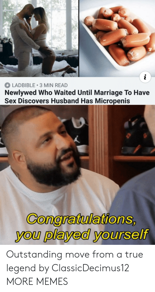 Played Yourself: LADBIBLE 3 MIN READ  Newlywed Who Waited Until Marriage To Have  Sex Discovers Husband Has Micropenis  GonaratulationS  you played yourself Outstanding move from a true legend by ClassicDecimus12 MORE MEMES