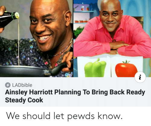 Harriott: LADbible  Ainsley Harriott Planning To Bring Back Ready  Steady Cook We should let pewds know.