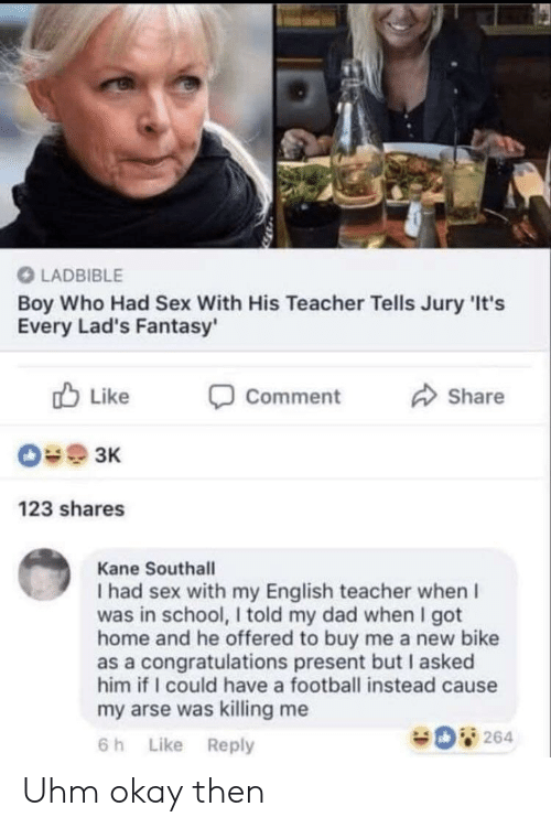 Dad, Football, and School: LADBIBLE  Boy Who Had Sex With His Teacher Tells Jury 'It's  Every Lad's Fantasy'  Like  Comment  Share  зк  123 shares  Kane Southall  I had sex with my English teacher when I  was in school, I told my dad when I got  home and he offered to buy me a new bike  as a congratulations present but I asked  him if I could have a football instead cause  my arse was killing me  264  Like Reply  6 h Uhm okay then