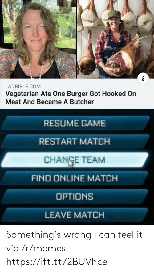 Memes, Game, and Match: LADBIBLE.COM  Vegetarian Ate One Burger Got Hooked On  Meat And Became A Butcher  RESUME GAME  RESTART MATCH  CHANGE TEAM  FIND ONLINE MATCH  OPTIONS  LEAVE MATCH Something's wrong I can feel it via /r/memes https://ift.tt/2BUVhce