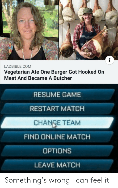 Game, Match, and Resume: LADBIBLE.COM  Vegetarian Ate One Burger Got Hooked On  Meat And Became A Butcher  RESUME GAME  RESTART MATCH  CHANGE TEAM  FIND ONLINE MATCH  OPTIONS  LEAVE MATCH Something's wrong I can feel it