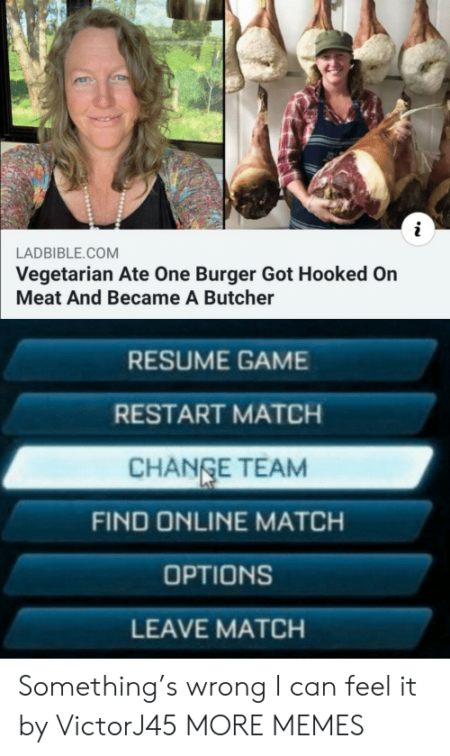 Dank, Memes, and Target: LADBIBLE.COM  Vegetarian Ate One Burger Got Hooked On  Meat And Became A Butcher  RESUME GAME  RESTART MATCH  CHANGE TEAM  FIND ONLINE MATCH  OPTIONS  LEAVE MATCH Something's wrong I can feel it by VictorJ45 MORE MEMES