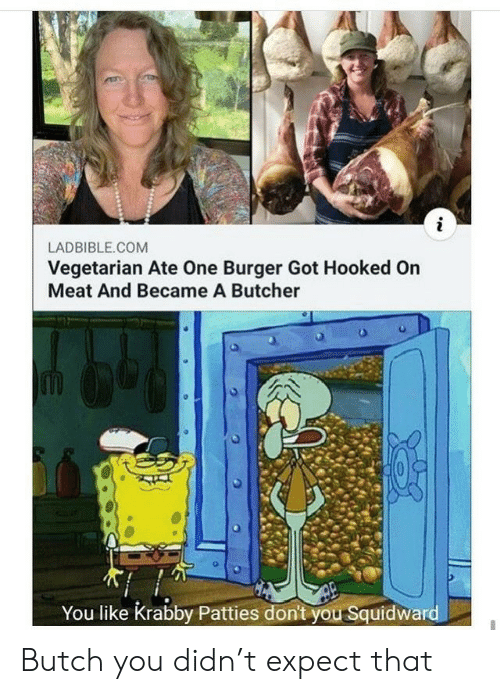Squidward: LADBIBLE.COM  Vegetarian Ate One Burger Got Hooked On  Meat And Became A Butcher  You like Krabby Patties don't you Squidward Butch you didn't expect that