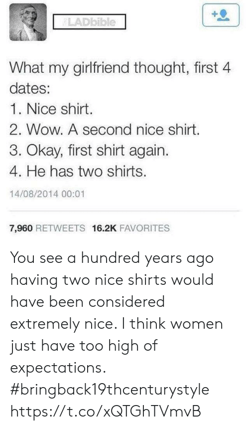 Funny, Wow, and Okay: LADbible  What my girlfriend thought, first 4  dates:  1. Nice shirt.  2. Wow. A second nice shirt.  3. Okay, first shirt again.  4. He has two shirts.  14/08/2014 00:01  7,960 RETWEETS 16.2K FAVORITES You see a hundred years ago having two nice shirts would have been considered extremely nice. I think women just have too high of expectations. #bringback19thcenturystyle https://t.co/xQTGhTVmvB