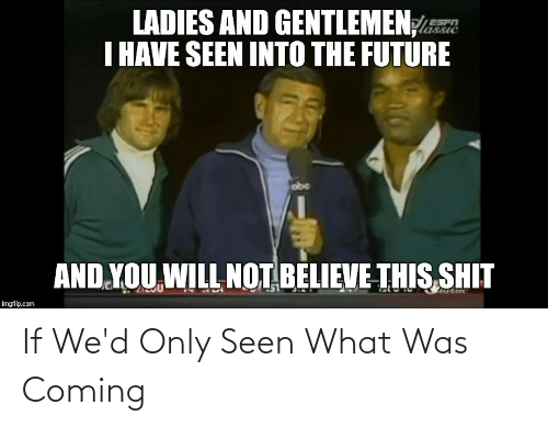 Future, Reddit, and Shit: LADIES AND GENTLEMEN  I HAVE SEEN INTO THE FUTURE  ESPA  Ssic  AND YOU WILL NOT BELIEVE THIS SHIT  imgflip.com If We'd Only Seen What Was Coming
