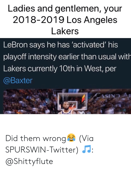 Basketball, Los Angeles Lakers, and Los-Angeles-Lakers: Ladies and gentlemen, your  2018-2019 Los Angeles  Lakers  LeBron says he has 'activated' his  playoff intensity earlier than usual with  Lakers currently 10th in West, per  @Baxter Did them wrong😂 (Via ‪SPURSWlN‬-Twitter) 🎵: @Shittyflute