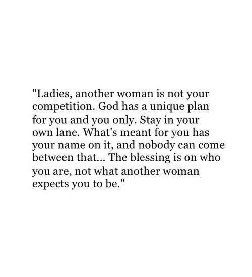 """Another Woman: """"Ladies, another woman is not your  competition. God has a unique plan  for you and you only. Stay in your  own lane. What's meant for you has  your name on it, and nobody can come  between that... The blessing is on who  you are, not what another woman  expects you to be."""""""