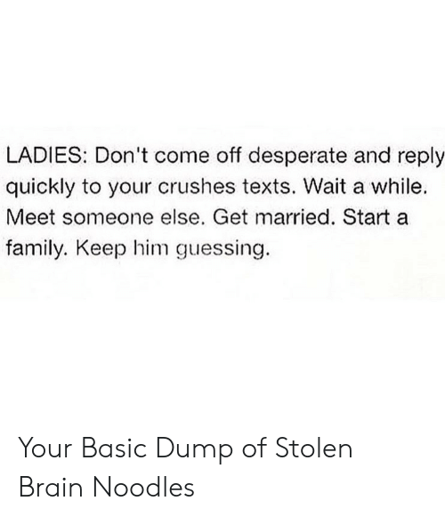 Desperate: LADIES: Don't come off desperate and reply  quickly to your crushes texts. Wait a while  Meet someone else. Get married. Start a  family. Keep him guessing. Your Basic Dump of Stolen Brain Noodles