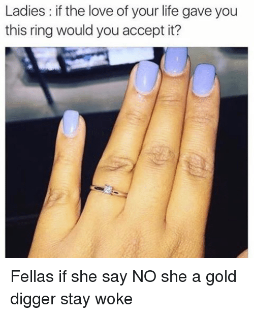 gold digger: Ladies: if the love of your life gave you  this ring would you accept it? Fellas if she say NO she a gold digger stay woke