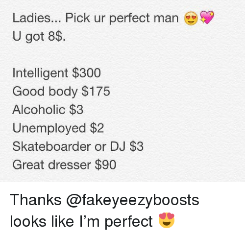 Good, Dank Memes, and Alcoholic: Ladies... Pick ur perfect man  U got 8$.  Intelligent $300  Good body $175  Alcoholic $3  Unemployed $2  Skateboarder or DJ $3  Great dresser $90 Thanks @fakeyeezyboosts looks like I'm perfect 😍