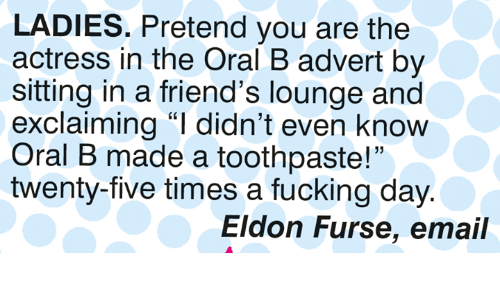 """Friends, Fucking, and Memes: LADIES. Pretend you are the  actress in the Oral B advert by  sitting in a friend's lounge and  exclaiming """"I didn't even know  Oral B made a toothpaste!""""  twenty-five times a fucking day  15  Eldon Furse, email"""