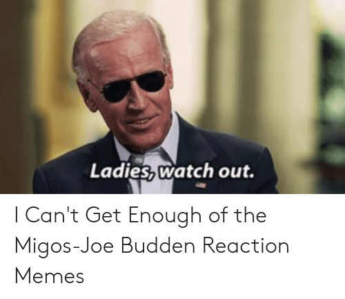 Migos Joe: Ladies watch out. I Can't Get Enough of the Migos-Joe Budden Reaction Memes