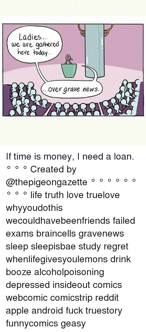 Android, Apple, and Life: Ladies  we are gathered  here today  Over grave news If time is money, I need a loan. ° ° ° Created by @thepigeongazette ° ° ° ° ° ° ° ° ° life truth love truelove whyyoudothis wecouldhavebeenfriends failed exams braincells gravenews sleep sleepisbae study regret whenlifegivesyoulemons drink booze alcoholpoisoning depressed insideout comics webcomic comicstrip reddit apple android fuck truestory funnycomics geasy