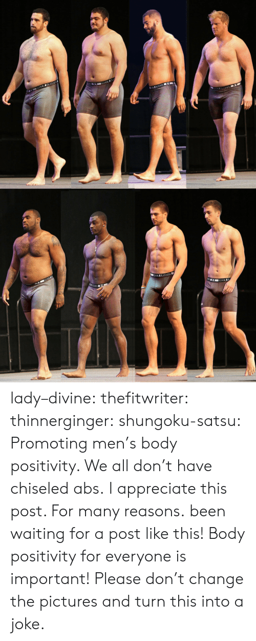 abs: lady–divine: thefitwriter:  thinnerginger:  shungoku-satsu:  Promoting men's body positivity. We all don't have chiseled abs.  I appreciate this post. For many reasons.  been waiting for a post like this!   Body positivity for everyone is important! Please don't change the pictures and turn this into a joke.