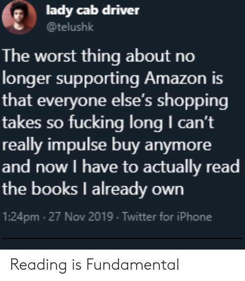 Amazon, Blackpeopletwitter, and Books: lady cab driver  @telushk  The worst thing about no  longer supporting Amazon is  that everyone else's shopping  takes so fucking long I can't  really impulse buy anymore  and now I have to actually read  the books I already own  1:24pm 27 Nov 2019 Twitter for iPhone Reading is Fundamental