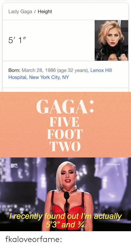 "Gif, Lady Gaga, and New York: Lady Gaga Height  Born: March 28, 1986 (age 32 years), Lenox Hill  Hospital, New York City, NY   GAGA:  FIVE  FOOT  TWO   MTVAwards  lrecently found out I'm actually  5'3"" and 34 fkaloveorfame:"