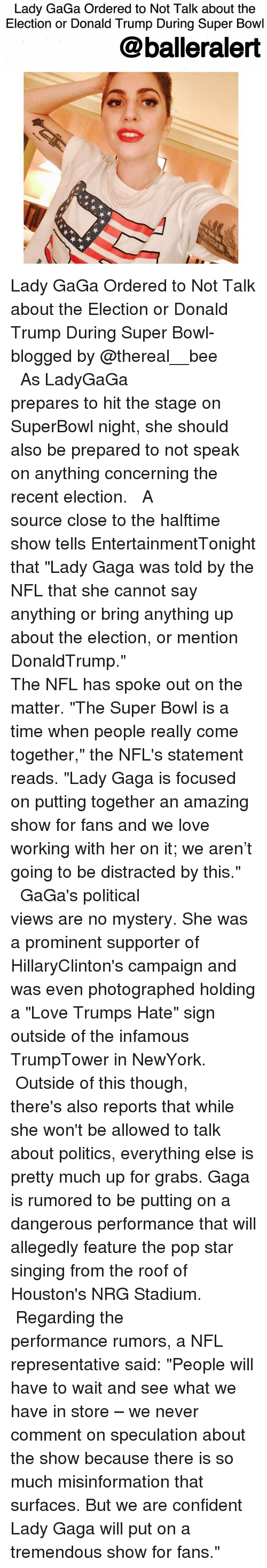 "Love Trumps Hate: Lady GaGa Ordered to Not Talk about the  Election or Donald Trump During Super Bowl  balleralert Lady GaGa Ordered to Not Talk about the Election or Donald Trump During Super Bowl-blogged by @thereal__bee ⠀⠀⠀⠀⠀⠀⠀⠀⠀ ⠀⠀⠀⠀⠀⠀⠀⠀⠀ As LadyGaGa prepares to hit the stage on SuperBowl night, she should also be prepared to not speak on anything concerning the recent election. ⠀⠀⠀⠀⠀⠀⠀⠀⠀ ⠀⠀⠀⠀⠀⠀⠀⠀⠀ A source close to the halftime show tells EntertainmentTonight that ""Lady Gaga was told by the NFL that she cannot say anything or bring anything up about the election, or mention DonaldTrump."" ⠀⠀⠀⠀⠀⠀⠀⠀⠀ ⠀⠀⠀⠀⠀⠀⠀⠀⠀ The NFL has spoke out on the matter. ""The Super Bowl is a time when people really come together,"" the NFL's statement reads. ""Lady Gaga is focused on putting together an amazing show for fans and we love working with her on it; we aren't going to be distracted by this."" ⠀⠀⠀⠀⠀⠀⠀⠀⠀ ⠀⠀⠀⠀⠀⠀⠀⠀⠀ GaGa's political views are no mystery. She was a prominent supporter of HillaryClinton's campaign and was even photographed holding a ""Love Trumps Hate"" sign outside of the infamous TrumpTower in NewYork. ⠀⠀⠀⠀⠀⠀⠀⠀⠀ ⠀⠀⠀⠀⠀⠀⠀⠀⠀ Outside of this though, there's also reports that while she won't be allowed to talk about politics, everything else is pretty much up for grabs. Gaga is rumored to be putting on a dangerous performance that will allegedly feature the pop star singing from the roof of Houston's NRG Stadium. ⠀⠀⠀⠀⠀⠀⠀⠀⠀ ⠀⠀⠀⠀⠀⠀⠀⠀⠀ Regarding the performance rumors, a NFL representative said: ""People will have to wait and see what we have in store – we never comment on speculation about the show because there is so much misinformation that surfaces. But we are confident Lady Gaga will put on a tremendous show for fans."""