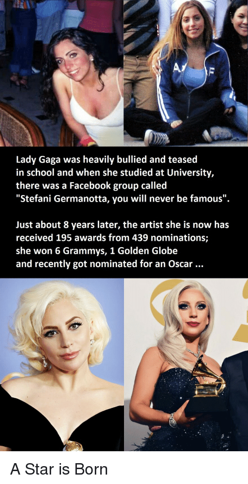 "a star is born: Lady Gaga was heavily bullied and teased  in school and when she studied at University,  there was a Facebook group called  ""Stefani Germanotta, you will never be famous"".  Just about 8 years later, the artist she is now has  received 195 awards from 439 nominations;  she won 6 Grammys, 1 Golden Globe  and recently got nominated for an Oscar A Star is Born"