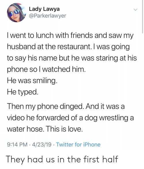 hose: Lady Lawya  @Parkerlawyer  I went to lunch with friends and saw my  husband at the restaurant. I was going  to say his name but he was staring at his  phone so l watched him  He was smiling  He typed  Then my phone dinged. And it was a  video he forwarded of a dog wrestling a  water hose. I his is love.  9:14 PM 4/23/19 Twitter for iPhone They had us in the first half