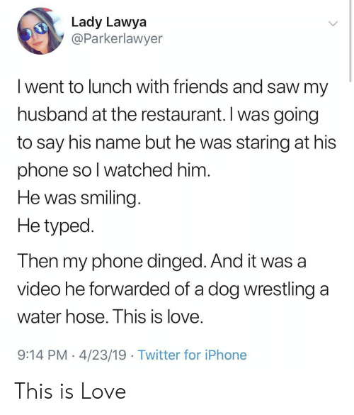 hose: Lady Lawya  @Parkerlawyer  I went to lunch with friends and saw my  husband at the restaurant. I was going  to say his name but he was staring at his  phone so l watched him  He was smiling  He typed  Then my phone dinged. And it was a  video he forwarded of a dog wrestling a  water hose. I his is love  9:14 PM 4/23/19 Twitter for iPhone This is Love