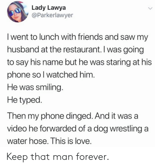 hose: Lady Lawya  @Parkerlawyer  I went to lunch with friends and saw my  husband at the restaurant. I was going  to say his name but he was staring at his  phone soI watched him.  He was smiling.  He typed.  Then my phone dinged. And it was a  video he forwarded of a dog wrestling a  water hose. This is love. Keep that man forever.