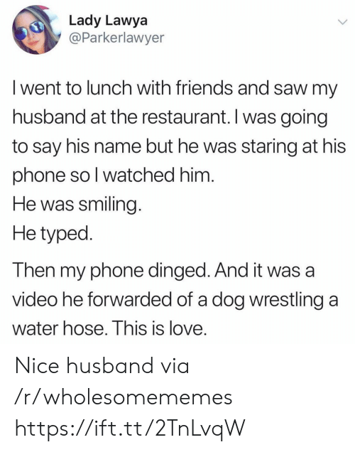 hose: Lady Lawya  @Parkerlawyer  I went to lunch with friends and saw my  husband at the restaurant. Iwas going  to say his name but he was staring at his  phone so I watched him.  He was smiling  He typed  Then my phone dinged. And it was a  video he forwarded of a dog wrestling  a  water hose. This is love. Nice husband via /r/wholesomememes https://ift.tt/2TnLvqW