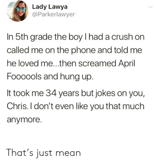 Crush, Phone, and Jokes: Lady Lawya  @Parkerlawyer  In 5th grade the boy I had a crush on  called me on the phone and told me  he loved me...then screamed April  Foooools and hung up  It took me 34 years but jokes on you,  Chris. I don't even like you that much  anymore. That's just mean