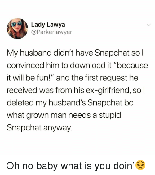 """Funny, Snapchat, and What Is: Lady Lawya  @Parkerlawyer  My husband didn't have Snapchat so l  convinced him to download it """"because  it will be fun!"""" and the first request he  received was from his ex-girlfriend, sol  deleted my husband's Snapchat bc  what grown man needs a stupid  Snapchat anyway. Oh no baby what is you doin'😣"""