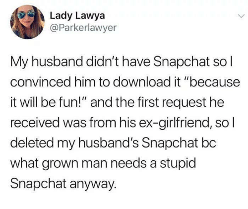 """Snapchat, Husband, and Girlfriend: Lady Lawya  @Parkerlawyer  My husband didn't have Snapchat so l  convinced him to download it """"because  it will be fun!"""" and the first request he  received was from his ex-girlfriend, so  deleted my husband's Snapchat bc  what grown man needs a stupic  Snapchat anyway."""