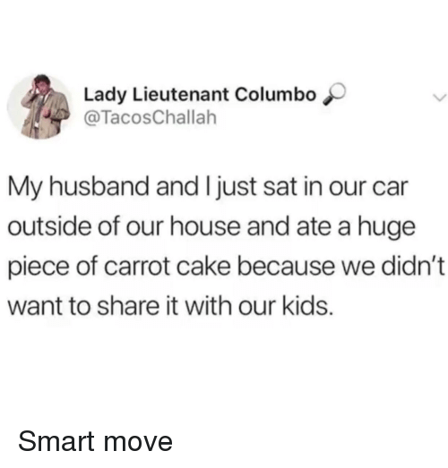 Lieutenant: Lady Lieutenant Columbo  @TacosChallah  My husband and I just sat in our car  outside of our house and ate a huge  piece of carrot cake because we didn't  want to share it with our kids. Smart move