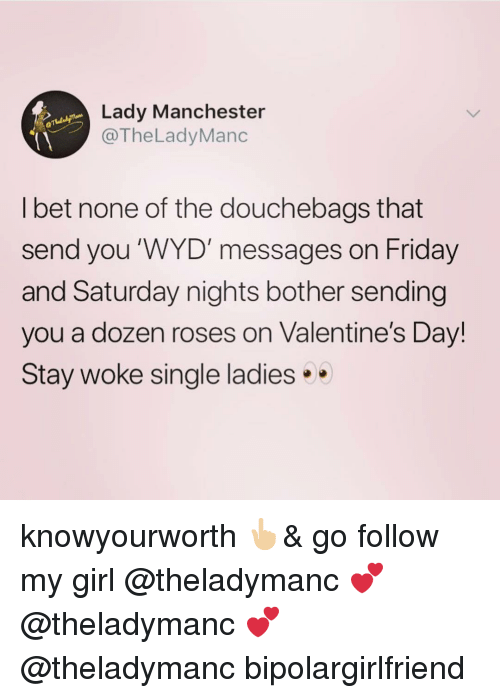 Friday, I Bet, and Memes: Lady Manchester  @TheLadyManc  I bet none of the douchebags that  send you WYD' messages on Friday  and Saturday nights bother sending  you a dozen roses on Valentine's Day!  Stay woke single ladies knowyourworth 👆🏼& go follow my girl @theladymanc 💕 @theladymanc 💕 @theladymanc bipolargirlfriend