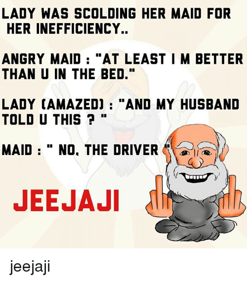 "Memes, Husband, and Angry: LADY WAS SCOLDING HER MAID FOR  HER INEFFICIENCY..  ANGRY MAID  ""AT LEAST I M BETTER  THAN U IN THE BED.""  LADY CAMAZEDJ AND MY HUSBAND  TOLD U THIS  MAID No. THE DRIVER  A  JEEJAJI jeejaji"