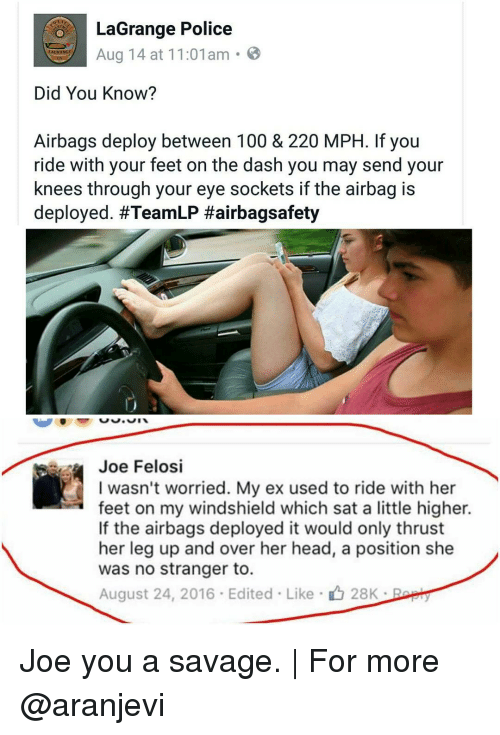 airbag: LaGrange Police  Aug 14 at 11:01am  Did You Know?  Airbags deploy between 100 & 220 MPH. lf you  ride with your feet on the dash you may send your  knees through your eye sockets if the airbag is  deployed. #TeamLP Hairbagsafety  Joe Felosi  I wasn't worried. My ex used to ride with her  feet on my windshield which sat a little higher.  If the airbags deployed it would only thrust  her leg up and over her head, a position she  was no stranger to.  August 24, 2016 Edited Like 28K Joe you a savage. | For more @aranjevi