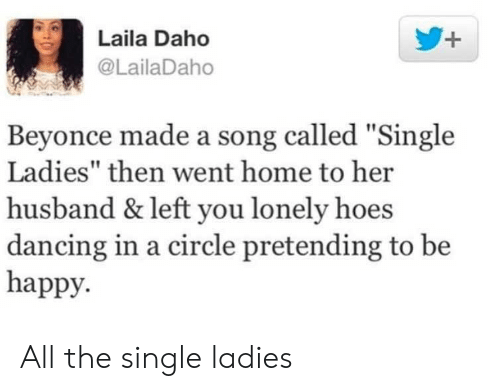 """Beyonce, Dancing, and Hoes: Laila Daho  @LailaDaho  Beyonce made a song called """"Single  Ladies"""" then went home to her  husband & left you lonely hoes  dancing in a circle pretending to be  happy. All the single ladies"""