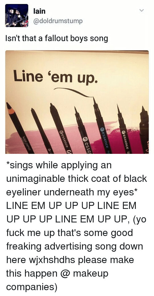 Underneathe: lain  @doldrumstump  Isn't that a fallout boys song  Line 'em up. *sings while applying an unimaginable thick coat of black eyeliner underneath my eyes* LINE EM UP UP UP LINE EM UP UP UP LINE EM UP UP, (yo fuck me up that's some good freaking advertising song down here wjxhshdhs please make this happen @ makeup companies)