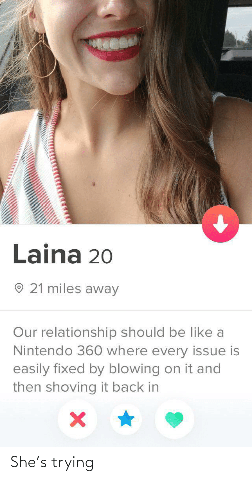 Be Like, Nintendo, and Back: Laina 20  O 21 miles away  Our relationship should be like a  Nintendo 360 where every issue is  easily fixed by blowing on it and  then shoving it back in She's trying