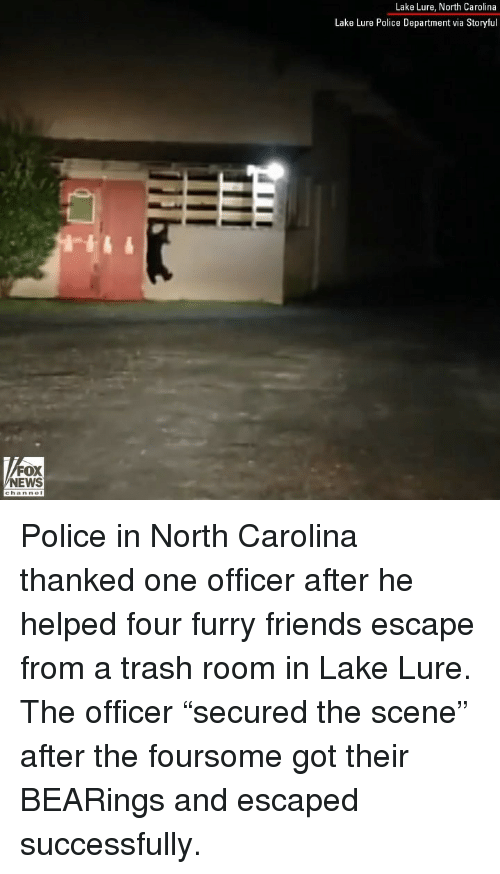 "Friends, Memes, and News: Lake Lure, North Carolina  Lake Lure Police Department via Storyful  FOX  NEWS Police in North Carolina thanked one officer after he helped four furry friends escape from a trash room in Lake Lure. The officer ""secured the scene"" after the foursome got their BEARings and escaped successfully."