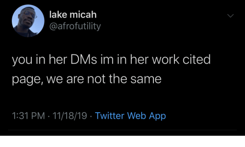 lake: lake micah  @afrofutility  you in her DMs im in her work cited  page, we are not the same  1:31 PM 11/18/19 Twitter Web App